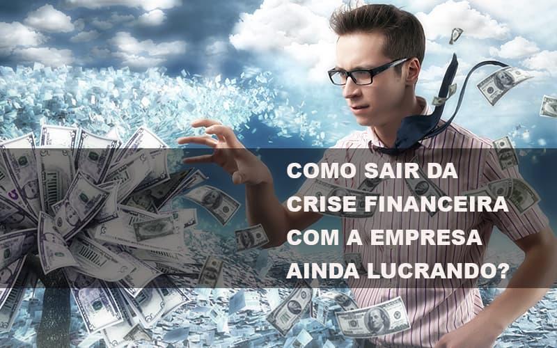 Como Sair Da Crise Financeira Com A Empresa Ainda Lucrando Notícias E Artigos Contábeis No Rio De Janeiro | Jj Lima Soluções Contabéis - JJ Lima Serviços Contábeis
