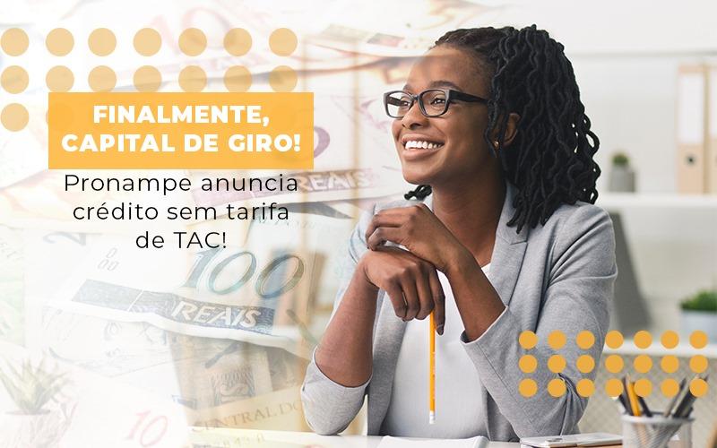 Finalmente Capital De Giro Pronampe Anuncia Credito Sem Tarifa De Tac - JJ Lima Serviços Contábeis