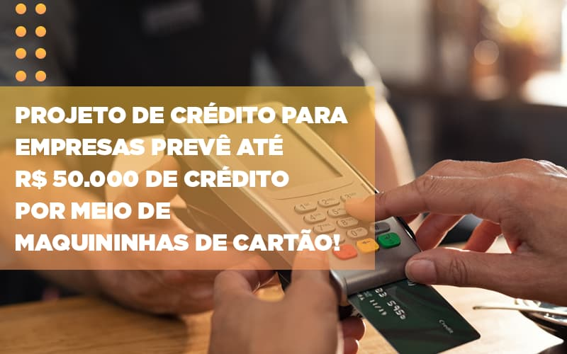 Projeto De Credito Para Empresas Preve Ate R 50 000 De Credito Por Meio De Maquininhas De Carta - JJ Lima Serviços Contábeis