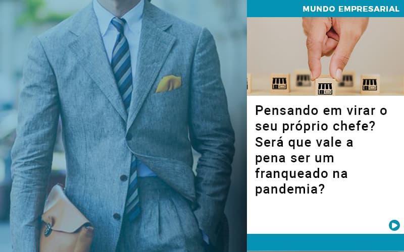 Pensando Em Virar O Seu Proprio Chefe Sera Que Vale A Pena Ser Um Franqueado Na Pandemia - JJ Lima Serviços Contábeis