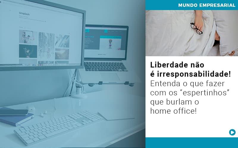 Liberdade Nao E Irresponsabilidade Entenda O Que Fazer Com Os Espertinhos Que Burlam O Home Office - JJ Lima Serviços Contábeis