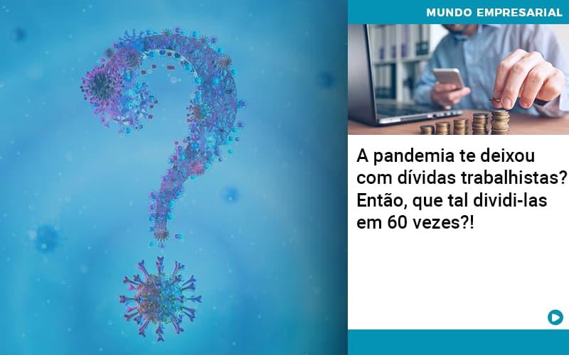 A Pandemia Te Deixou Com Dividas Trabalhistas Entao Que Tal Dividi Las Em 60 Vezes - JJ Lima Serviços Contábeis